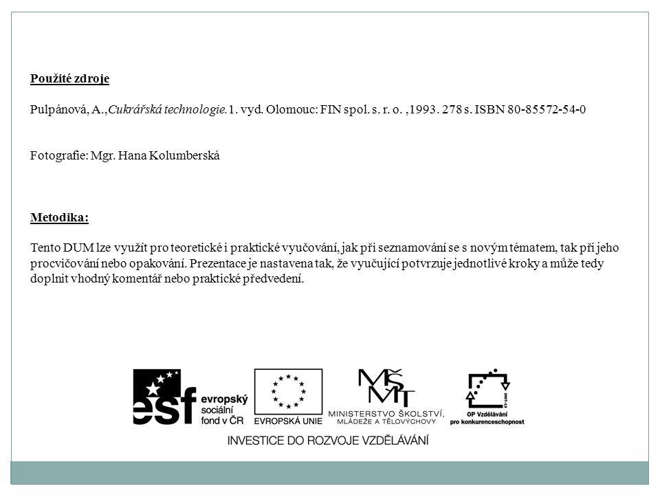 Použité zdroje Pulpánová, A.,Cukrářská technologie.1. vyd. Olomouc: FIN spol. s. r. o.,1993. 278 s. ISBN 80-85572-54-0 Fotografie: Mgr. Hana Kolumbers