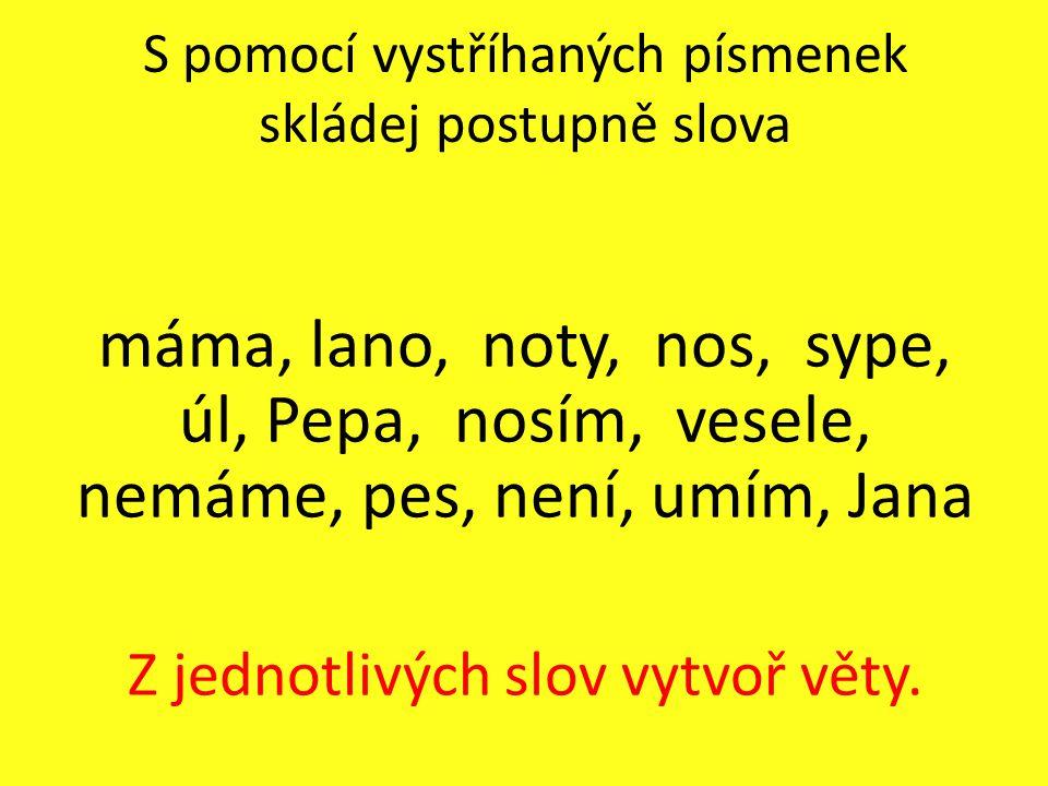 S pomocí vystříhaných písmenek skládej postupně slova máma, lano, noty, nos, sype, úl, Pepa, nosím, vesele, nemáme, pes, není, umím, Jana Z jednotlivý