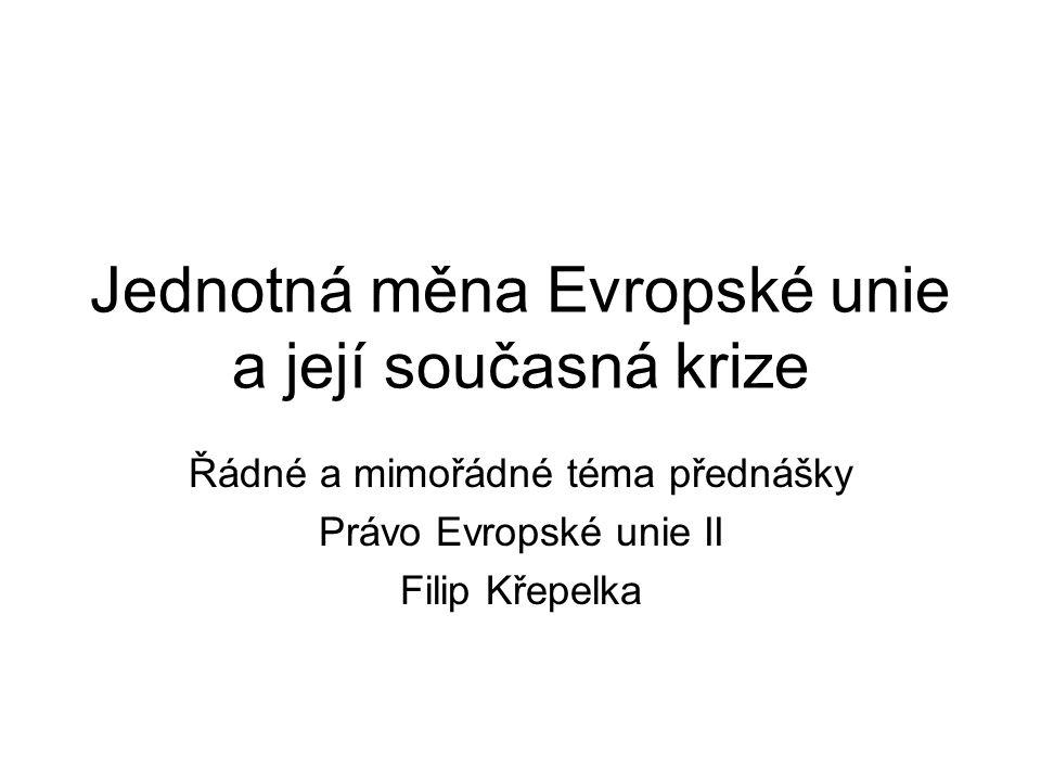 Jednotná měna Evropské unie a její současná krize Řádné a mimořádné téma přednášky Právo Evropské unie II Filip Křepelka