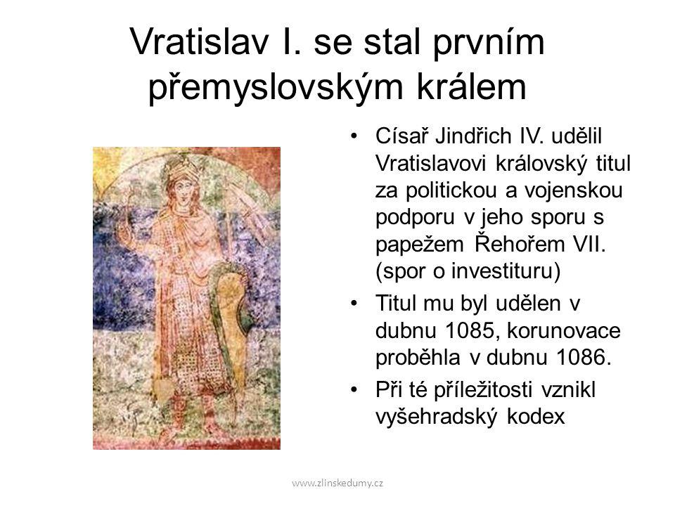 www.zlinskedumy.cz Vratislav I. se stal prvním přemyslovským králem Císař Jindřich IV. udělil Vratislavovi královský titul za politickou a vojenskou p