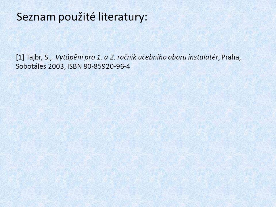 Seznam použité literatury: [1] Tajbr, S., Vytápění pro 1. a 2. ročník učebního oboru instalatér, Praha, Sobotáles 2003, ISBN 80-85920-96-4