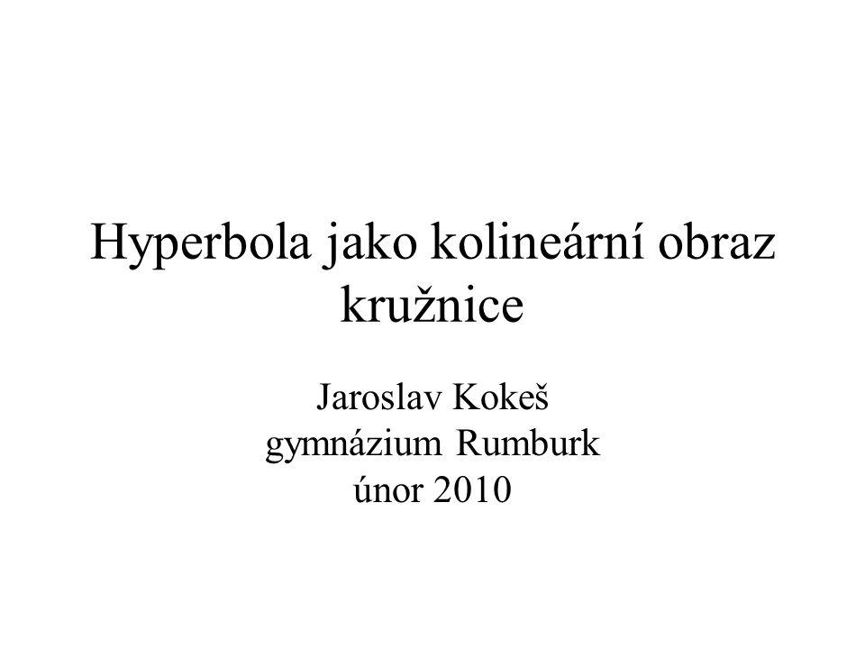 Hyperbola jako kolineární obraz kružnice Jaroslav Kokeš gymnázium Rumburk únor 2010