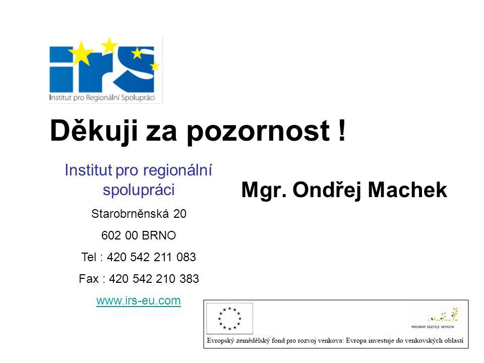 Děkuji za pozornost ! Mgr. Ondřej Machek Institut pro regionální spolupráci Starobrněnská 20 602 00 BRNO Tel : 420 542 211 083 Fax : 420 542 210 383 w