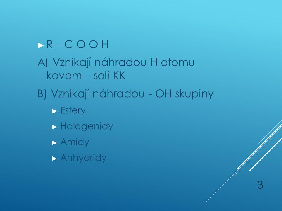 ► R – C O O H A) Vznikají náhradou H atomu kovem – soli KK B) Vznikají náhradou - OH skupiny ► Estery ► Halogenidy ► Amidy ► Anhydridy 3