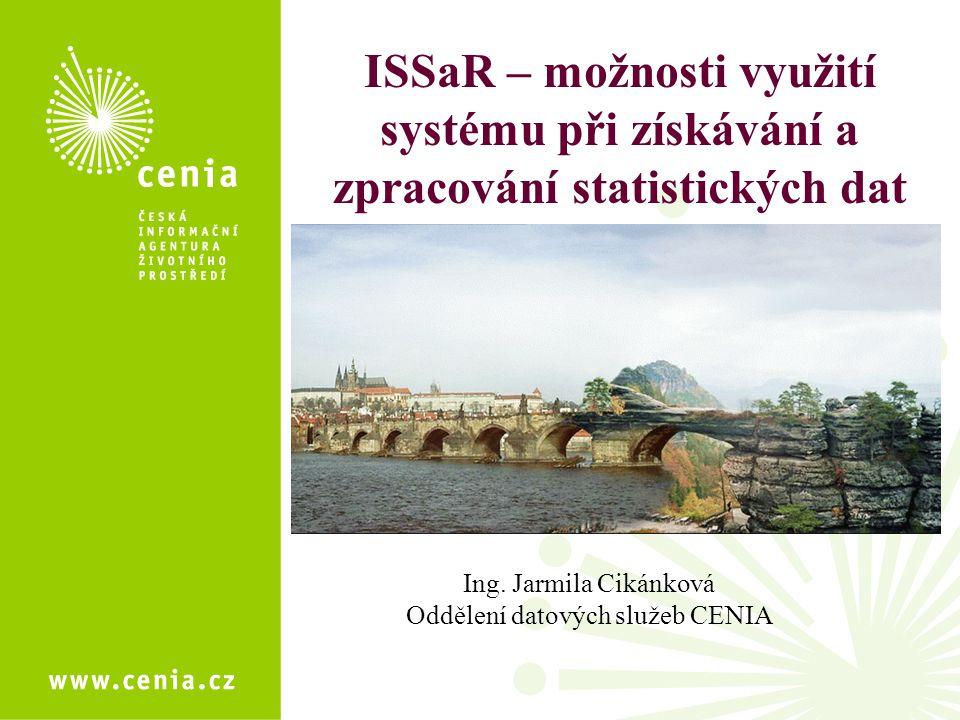 ISSaR – možnosti využití systému při získávání a zpracování statistických dat Ing. Jarmila Cikánková Oddělení datových služeb CENIA