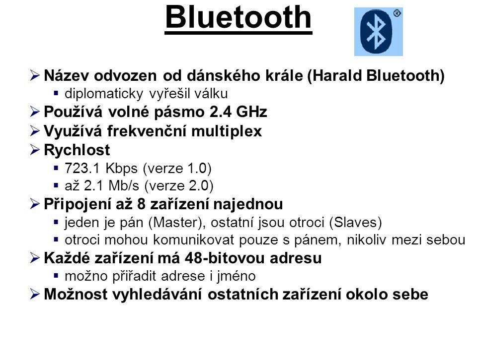 Bluetooth  Název odvozen od dánského krále (Harald Bluetooth)  diplomaticky vyřešil válku  Používá volné pásmo 2.4 GHz  Využívá frekvenční multiplex  Rychlost  723.1 Kbps (verze 1.0)  až 2.1 Mb/s (verze 2.0)  Připojení až 8 zařízení najednou  jeden je pán (Master), ostatní jsou otroci (Slaves)  otroci mohou komunikovat pouze s pánem, nikoliv mezi sebou  Každé zařízení má 48-bitovou adresu  možno přiřadit adrese i jméno  Možnost vyhledávání ostatních zařízení okolo sebe
