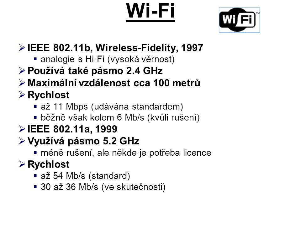 Wi-Fi  IEEE 802.11b, Wireless-Fidelity, 1997  analogie s Hi-Fi (vysoká věrnost)  Používá také pásmo 2.4 GHz  Maximální vzdálenost cca 100 metrů  Rychlost  až 11 Mbps (udávána standardem)  běžně však kolem 6 Mb/s (kvůli rušení)  IEEE 802.11a, 1999  Využívá pásmo 5.2 GHz  méně rušení, ale někde je potřeba licence  Rychlost  až 54 Mb/s (standard)  30 až 36 Mb/s (ve skutečnosti)