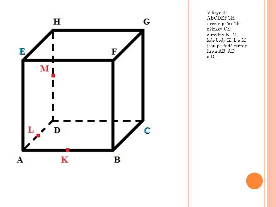 V krychli ABCDEFGH určete průsečík přímky CE a roviny KLM, kde body K, L a M jsou po řadě středy hran AB, AD a DH.