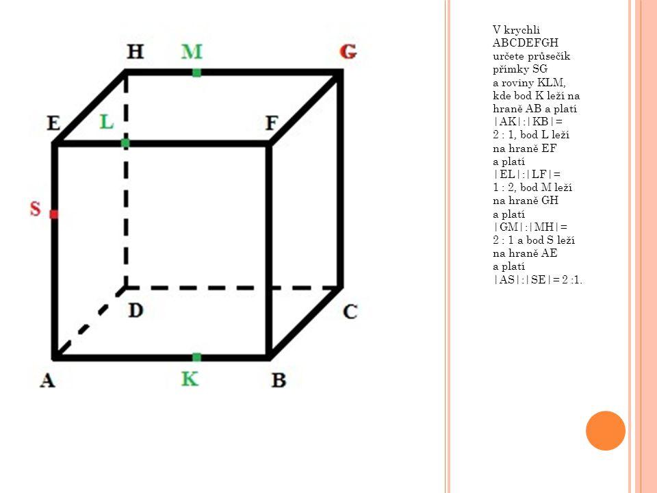 V krychli ABCDEFGH určete průsečík přímky SG a roviny KLM, kde bod K leží na hraně AB a platí |AK|:|KB|= 2 : 1, bod L leží na hraně EF a platí |EL|:|L
