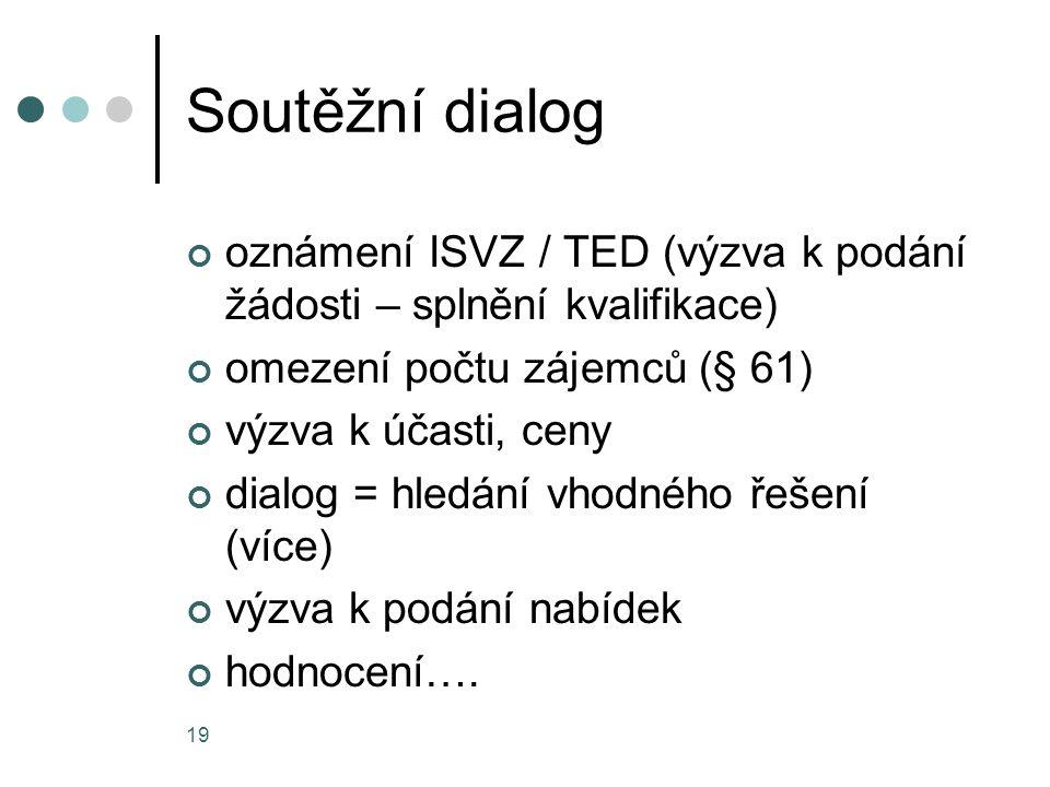 19 Soutěžní dialog oznámení ISVZ / TED (výzva k podání žádosti – splnění kvalifikace) omezení počtu zájemců (§ 61) výzva k účasti, ceny dialog = hledání vhodného řešení (více) výzva k podání nabídek hodnocení….