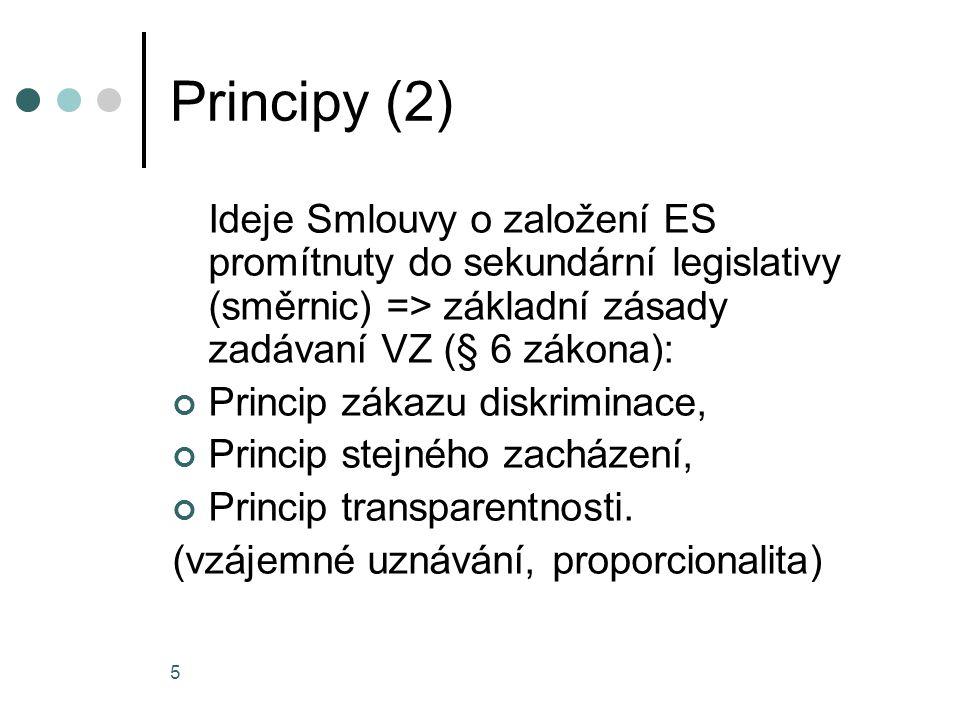 5 Principy (2) Ideje Smlouvy o založení ES promítnuty do sekundární legislativy (směrnic) => základní zásady zadávaní VZ (§ 6 zákona): Princip zákazu diskriminace, Princip stejného zacházení, Princip transparentnosti.