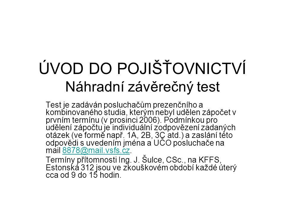ÚVOD DO POJIŠŤOVNICTVÍ Náhradní závěrečný test Test je zadáván posluchačům prezenčního a kombinovaného studia, kterým nebyl udělen zápočet v prvním termínu (v prosinci 2006).