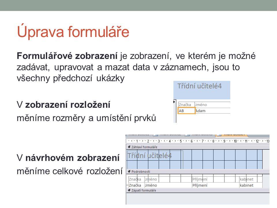 Úprava formuláře Formulářové zobrazení je zobrazení, ve kterém je možné zadávat, upravovat a mazat data v záznamech, jsou to všechny předchozí ukázky V zobrazení rozložení měníme rozměry a umístění prvků V návrhovém zobrazení měníme celkové rozložení