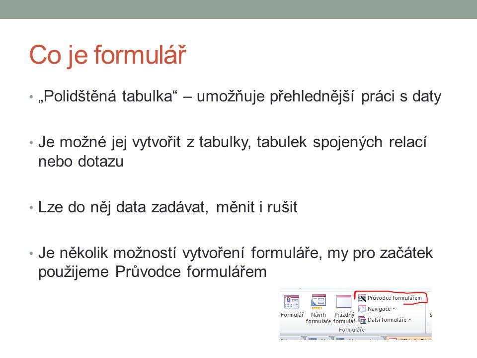 """Co je formulář """"Polidštěná tabulka – umožňuje přehlednější práci s daty Je možné jej vytvořit z tabulky, tabulek spojených relací nebo dotazu Lze do něj data zadávat, měnit i rušit Je několik možností vytvoření formuláře, my pro začátek použijeme Průvodce formulářem"""
