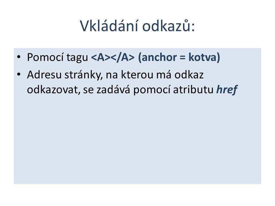 Vkládání odkazů: Pomocí tagu (anchor = kotva) Adresu stránky, na kterou má odkaz odkazovat, se zadává pomocí atributu href