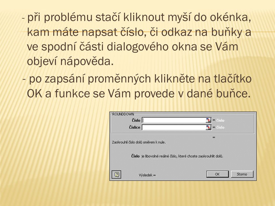 - při problému stačí kliknout myší do okénka, kam máte napsat číslo, či odkaz na buňky a ve spodní části dialogového okna se Vám objeví nápověda. - po