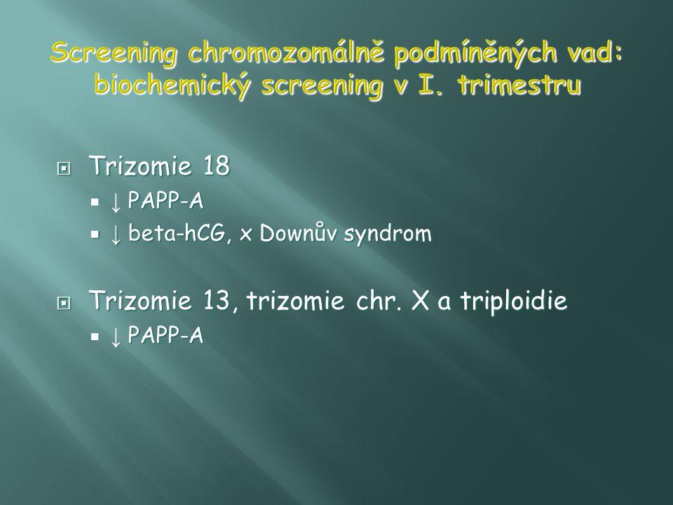  Trizomie 18 PAPP-A  ↓ PAPP-A  ↓ beta-hCG, x Downův syndrom  Trizomie 13, trizomie chr. X a triploidie PAPP-A  ↓ PAPP-A