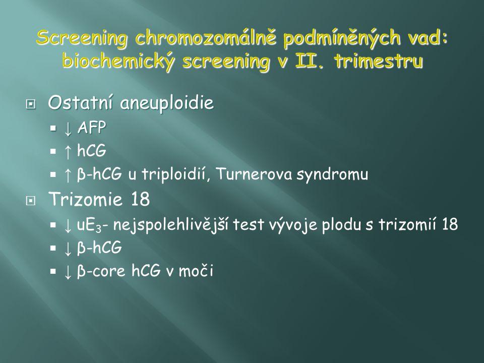  Ostatní aneuploidie  ↓ AFP  ↑ hCG  ↑ β-hCG u triploidií, Turnerova syndromu  Trizomie 18  ↓ uE 3 - nejspolehlivější test vývoje plodu s trizomi
