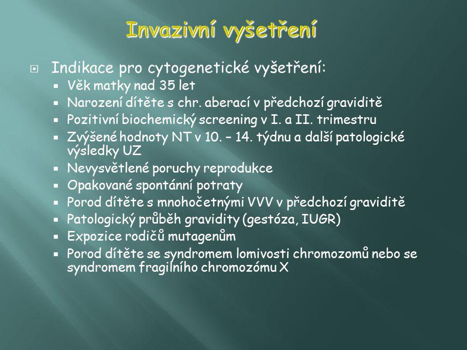  Indikace pro cytogenetické vyšetření:  Věk matky nad 35 let  Narození dítěte s chr. aberací v předchozí graviditě  Pozitivní biochemický screenin