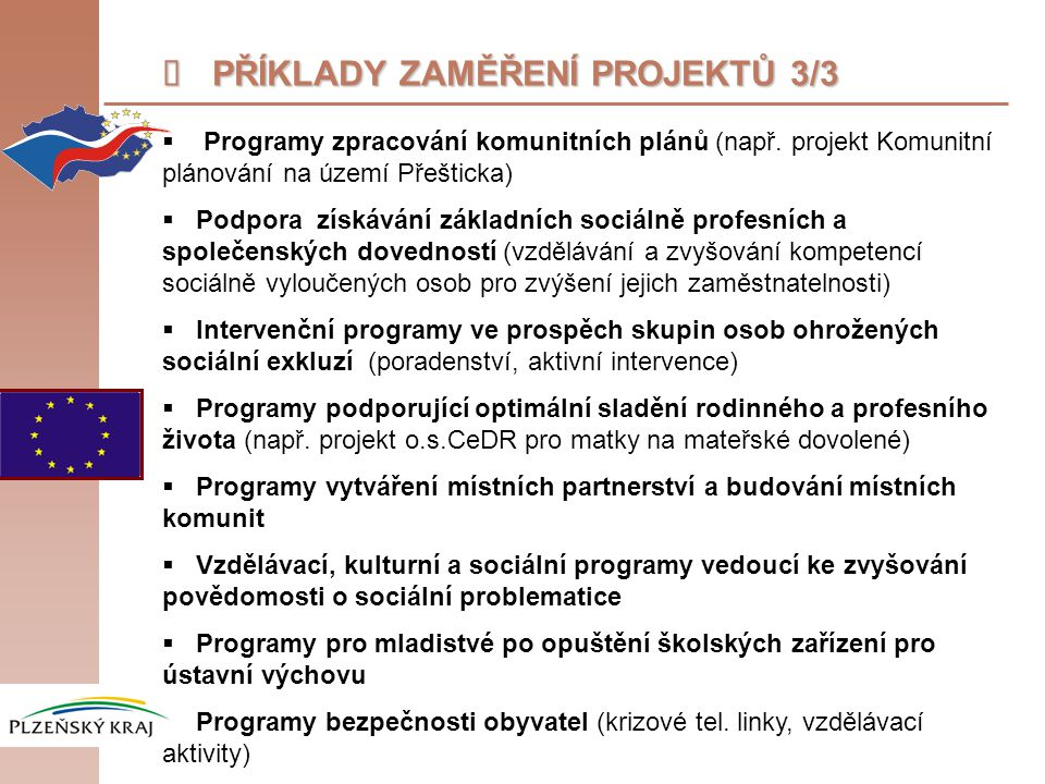  PŘÍKLADY ZAMĚŘENÍ PROJEKTŮ 3/3  Programy zpracování komunitních plánů (např. projekt Komunitní plánování na území Přešticka)  Podpora získávání zá