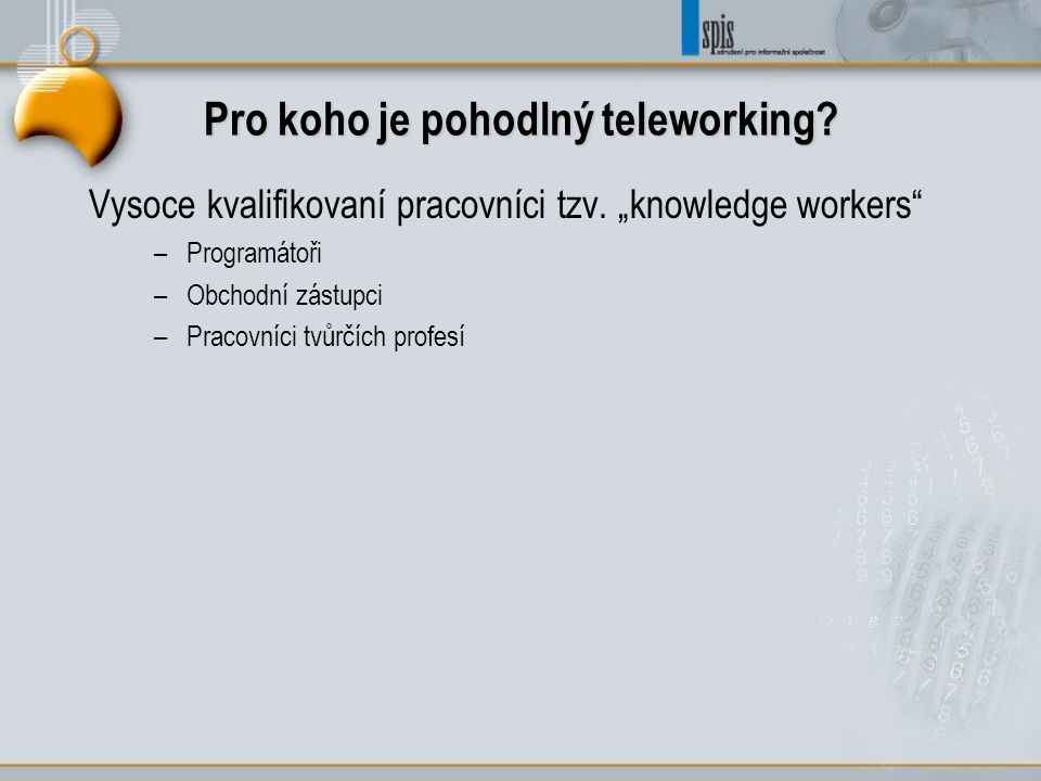 """Pro koho je pohodlný teleworking? Vysoce kvalifikovaní pracovníci tzv. """"knowledge workers"""" –Programátoři –Obchodní zástupci –Pracovníci tvůrčích profe"""