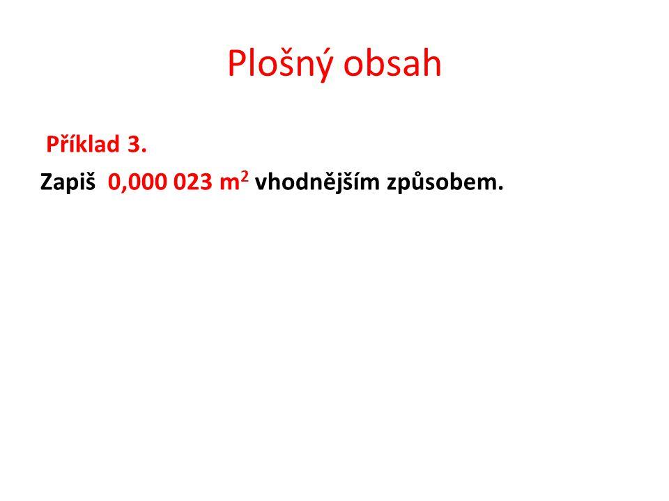Plošný obsah Příklad 3. Zapiš 0,000 023 m 2 vhodnějším způsobem.