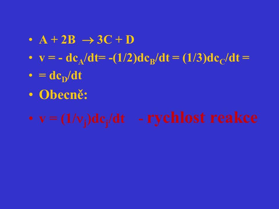 A + 2B  3C + D v = - dc A /dt= -(1/2)dc B /dt = (1/3)dc C /dt = = dc D /dt Obecně: v = (1/ j )dc j /dt - rychlost reakce