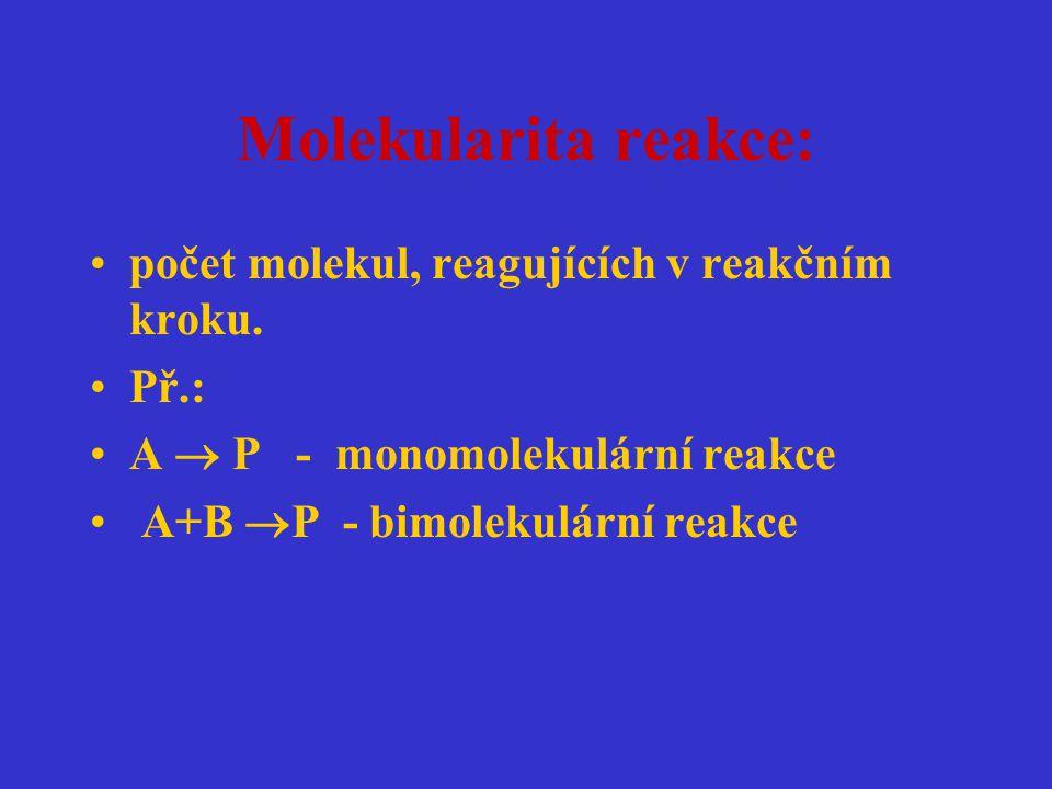 Molekularita reakce: počet molekul, reagujících v reakčním kroku. Př.: A  P - monomolekulární reakce A+B  P - bimolekulární reakce