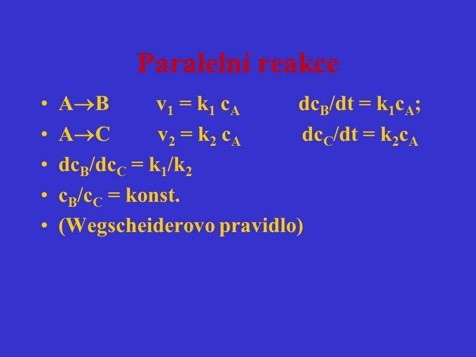 Paralelní reakce A  B v 1 = k 1 c A dc B /dt = k 1 c A ; A  C v 2 = k 2 c A dc C /dt = k 2 c A dc B /dc C = k 1 /k 2 c B /c C = konst. (Wegscheidero