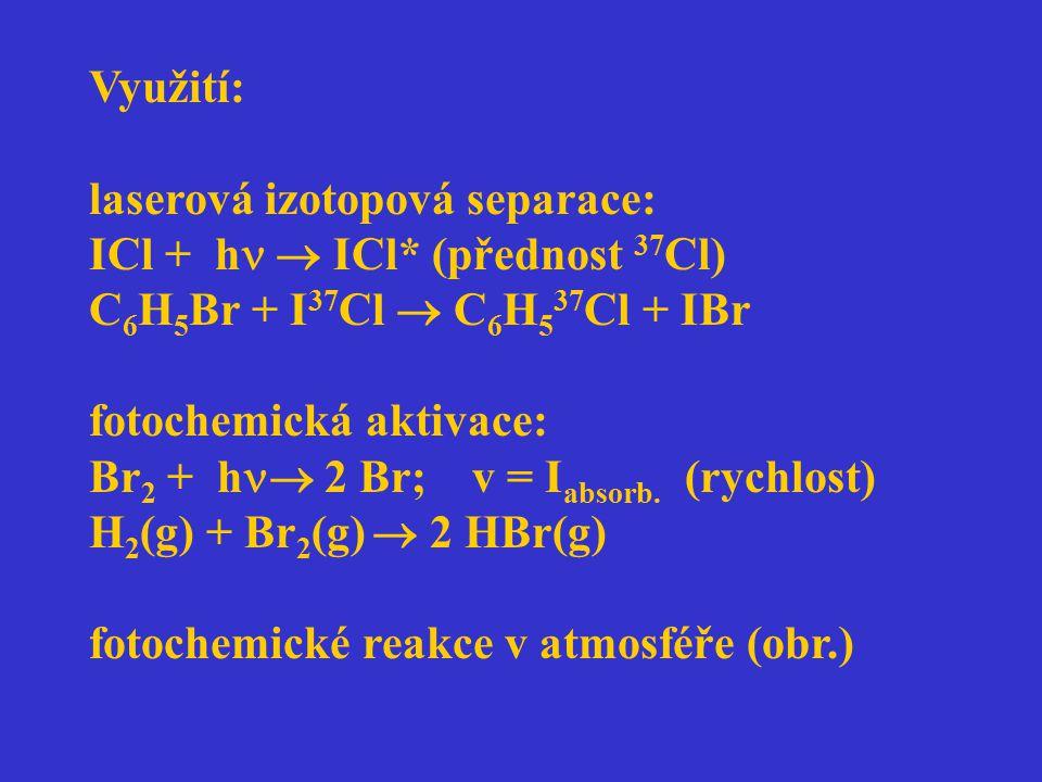 Využití: laserová izotopová separace: ICl + h  ICl* (přednost 37 Cl) C 6 H 5 Br + I 37 Cl  C 6 H 5 37 Cl + IBr fotochemická aktivace: Br 2 + h  2 B