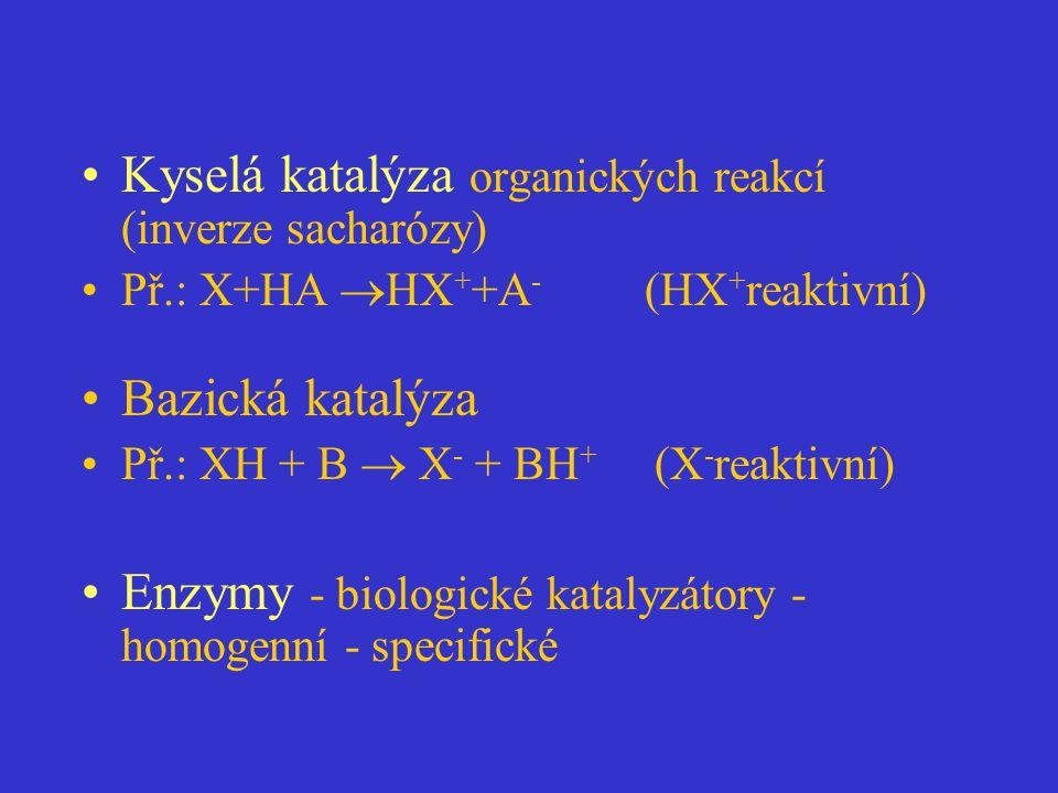 Kyselá katalýza organických reakcí (inverze sacharózy) Př.: X+HA  HX + +A - (HX + reaktivní) Bazická katalýza Př.: XH + B  X - + BH + (X - reaktivní