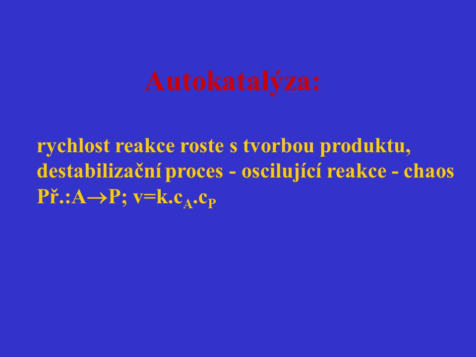 Autokatalýza: rychlost reakce roste s tvorbou produktu, destabilizační proces - oscilující reakce - chaos Př.:A  P; v=k.c A.c P