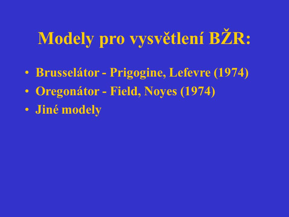 Modely pro vysvětlení BŽR: Brusselátor - Prigogine, Lefevre (1974) Oregonátor - Field, Noyes (1974) Jiné modely