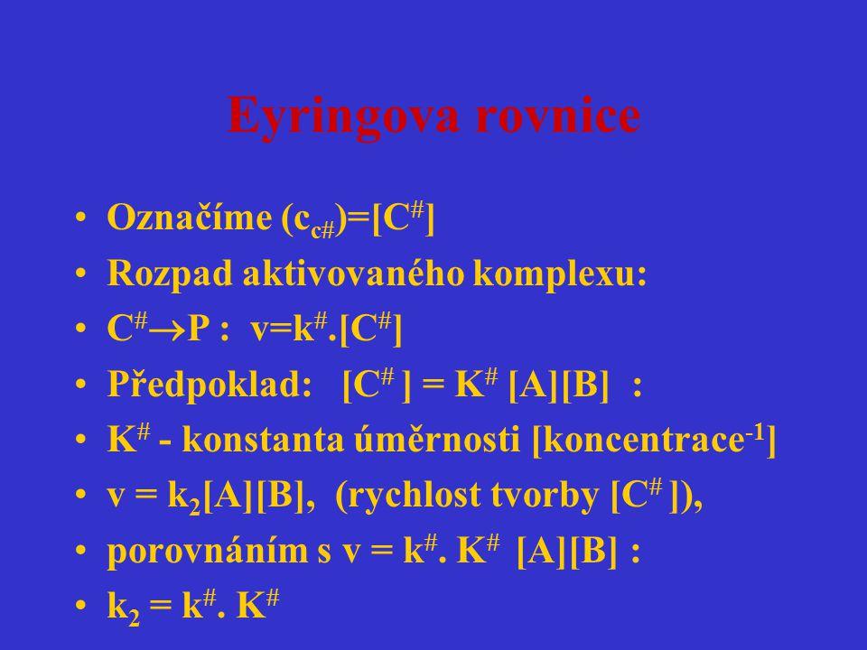 Eyringova rovnice Označíme (c c  )=[C  ] Rozpad aktivovaného komplexu: C   P : v=k .[C  ] Předpoklad: [C  ] = K  [A][B] : K  - konstanta úměr