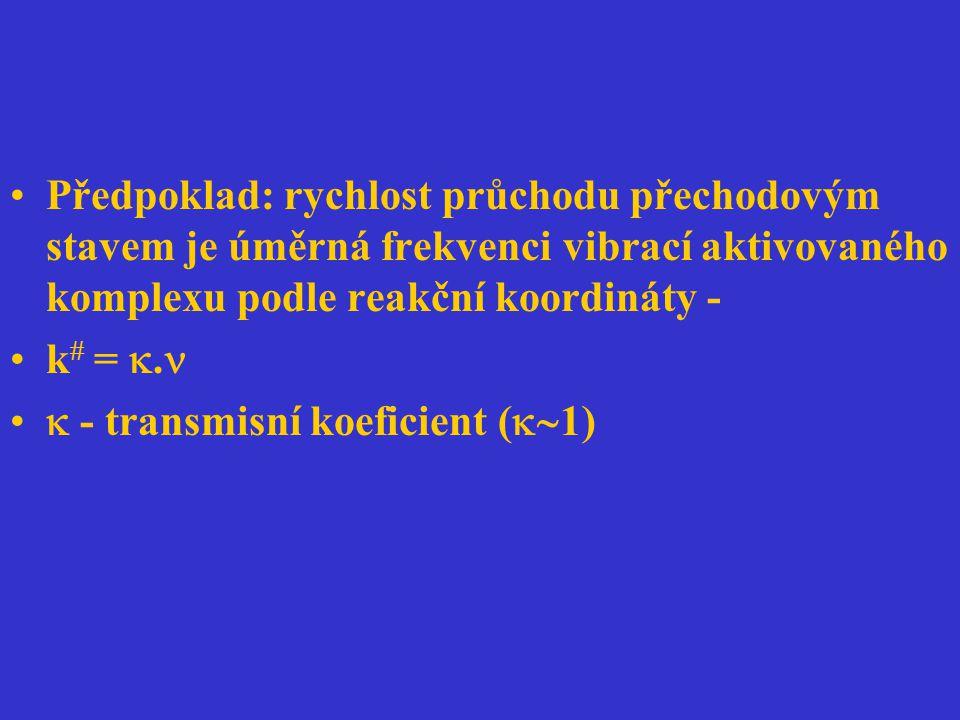 Předpoklad: rychlost průchodu přechodovým stavem je úměrná frekvenci vibrací aktivovaného komplexu podle reakční koordináty - k  = .  - transmisní