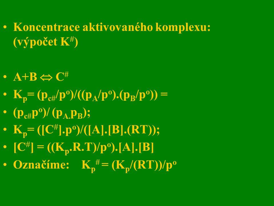 Koncentrace aktivovaného komplexu: (výpočet K  ) A+B  C  K p = (p c  /p o )/((p A /p o ).(p B /p o )) = (p c  p o )/ (p A. p B ); K p = ([C  ].p