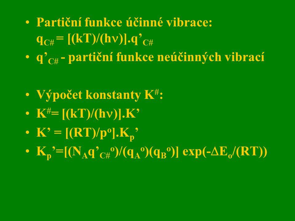 Partiční funkce účinné vibrace: q C  = [(kT)/(h )].q' C  q' C  - partiční funkce neúčinných vibrací Výpočet konstanty K  : K  = [(kT)/(h )].K' K'