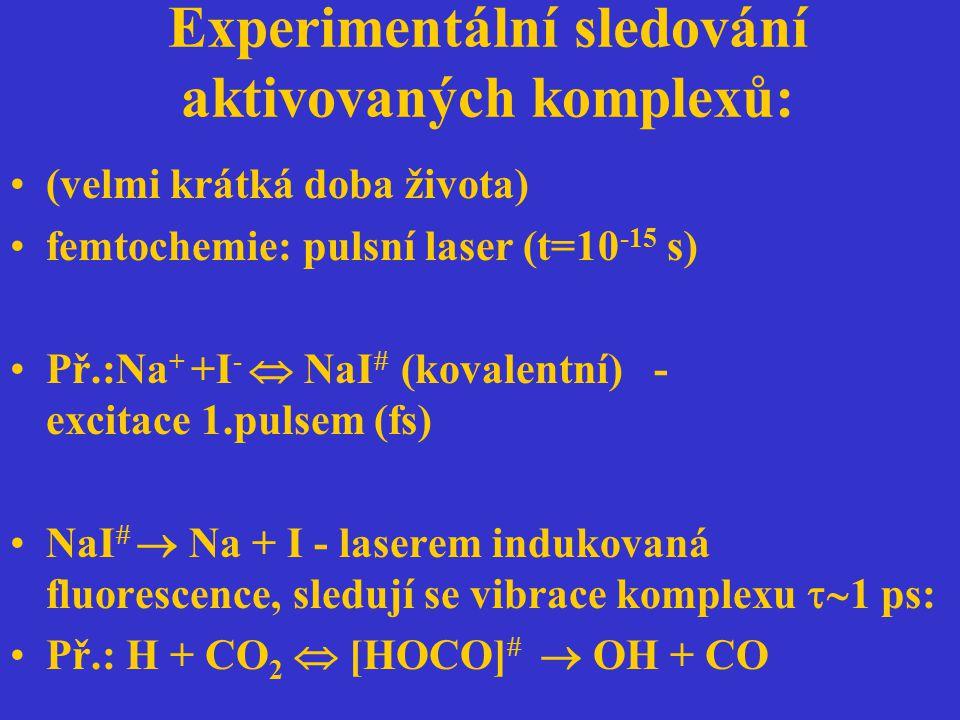 Experimentální sledování aktivovaných komplexů: (velmi krátká doba života) femtochemie: pulsní laser (t=10 -15 s) Př.:Na + +I -  NaI  (kovalentní) -