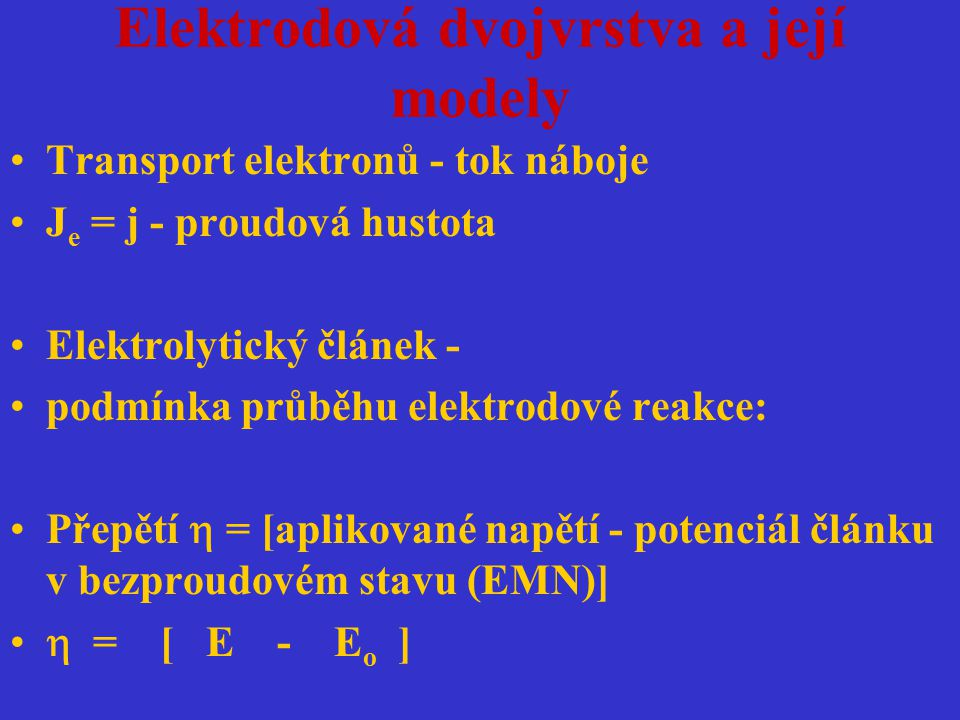 Elektrodová dvojvrstva a její modely Transport elektronů - tok náboje J e = j - proudová hustota Elektrolytický článek - podmínka průběhu elektrodové