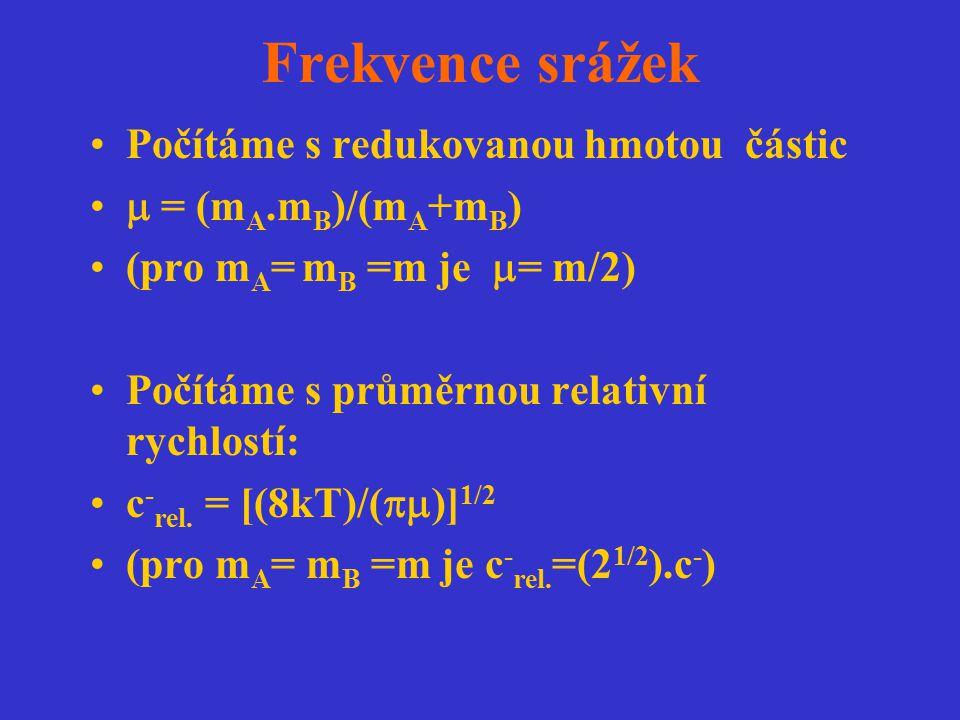 Frekvence srážek Počítáme s redukovanou hmotou částic  = (m A.m B )/(m A +m B ) (pro m A = m B =m je  = m/2) Počítáme s průměrnou relativní rychlost