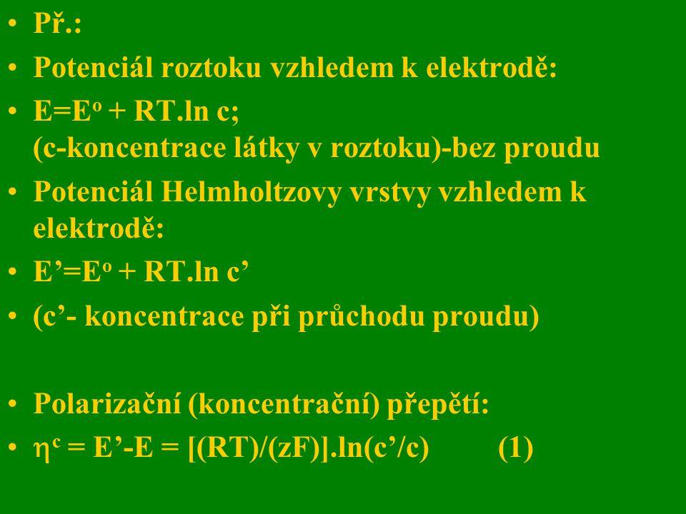 Př.: Potenciál roztoku vzhledem k elektrodě: E=E o + RT.ln c; (c-koncentrace látky v roztoku)-bez proudu Potenciál Helmholtzovy vrstvy vzhledem k elek