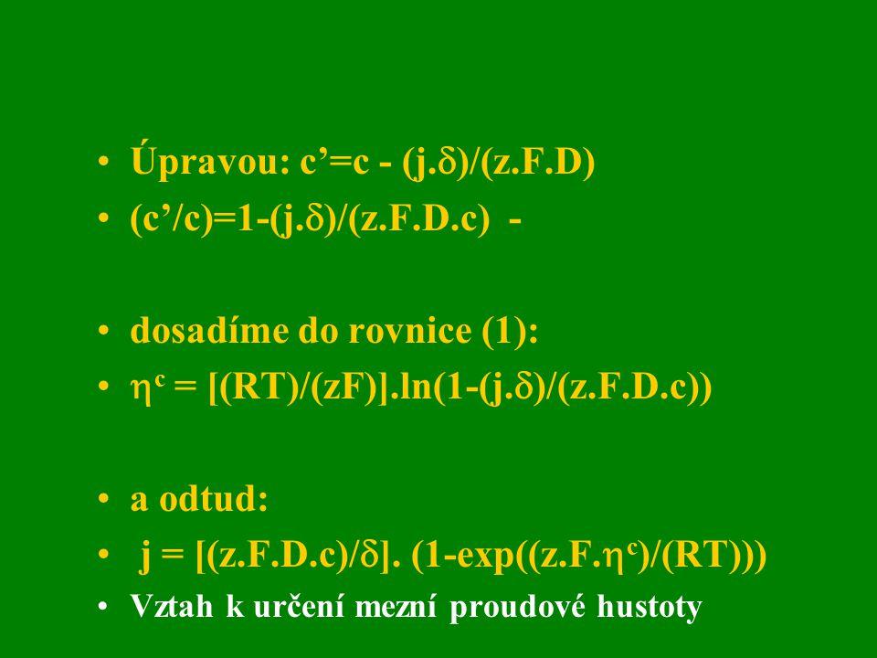 Úpravou: c'=c - (j.  )/(z.F.D) (c'/c)=1-(j.  )/(z.F.D.c) - dosadíme do rovnice (1):  c = [(RT)/(zF)].ln(1-(j.  )/(z.F.D.c)) a odtud: j = [(z.F.D.c