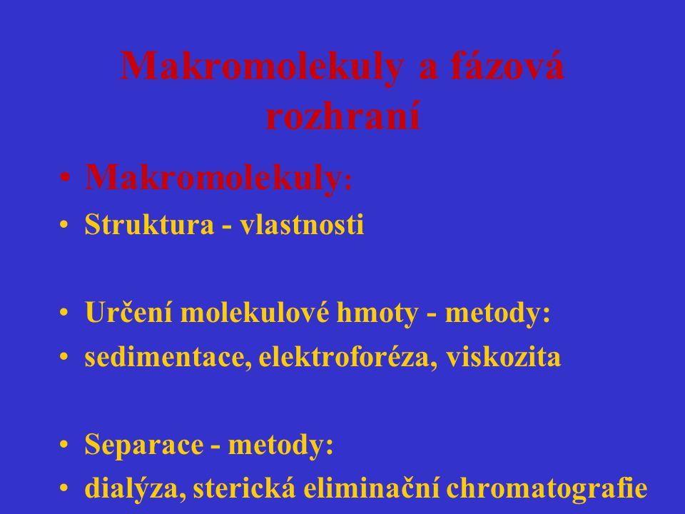 Makromolekuly a fázová rozhraní Makromolekuly : Struktura - vlastnosti Určení molekulové hmoty - metody: sedimentace, elektroforéza, viskozita Separac