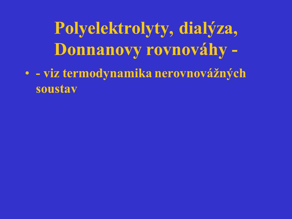 Polyelektrolyty, dialýza, Donnanovy rovnováhy - - viz termodynamika nerovnovážných soustav