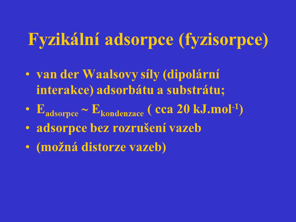 Fyzikální adsorpce (fyzisorpce) van der Waalsovy síly (dipolární interakce) adsorbátu a substrátu; E adsorpce  E kondenzace ( cca 20 kJ.mol -1 ) adso