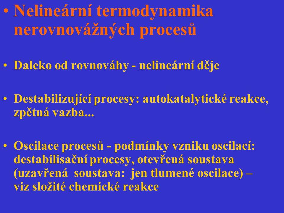 Nelineární termodynamika nerovnovážných procesů Daleko od rovnováhy - nelineární děje Destabilizující procesy: autokatalytické reakce, zpětná vazba...