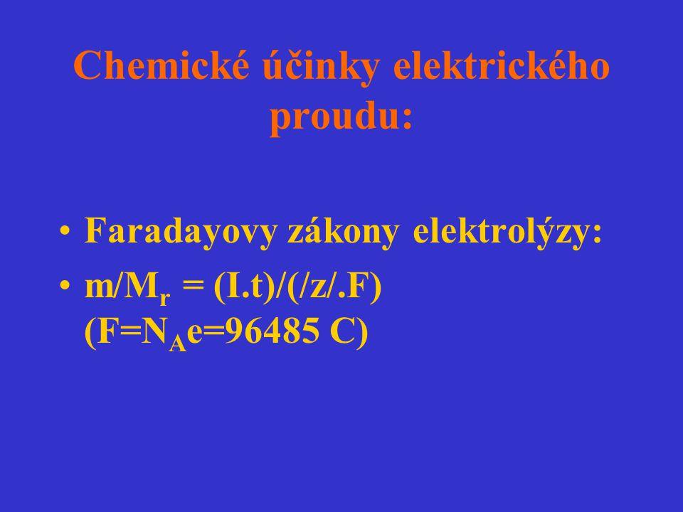 Chemické účinky elektrického proudu: Faradayovy zákony elektrolýzy: m/M r = (I.t)/(/z/.F) (F=N A e=96485 C)