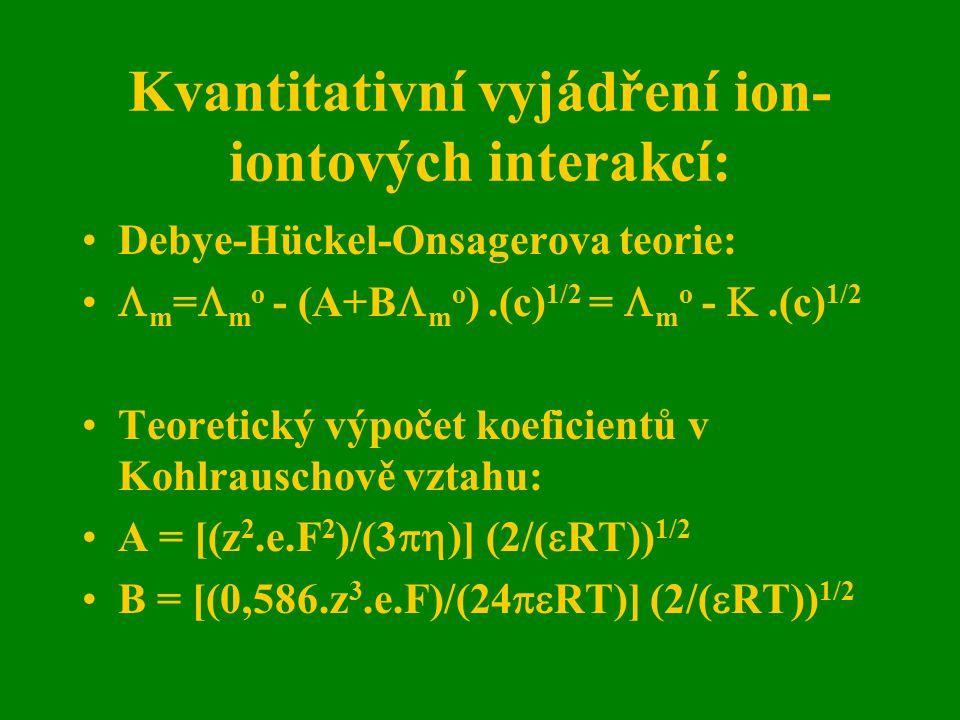 Kvantitativní vyjádření ion- iontových interakcí: Debye-Hückel-Onsagerova teorie:  m =  m o - (A+B  m o ).(c) 1/2 =  m o - .(c) 1/2 Teoretický vý
