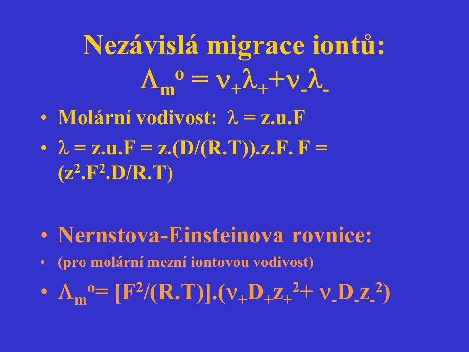 Nezávislá migrace iontů:  m o = + + + - - Molární vodivost: = z.u.F = z.u.F = z.(D/(R.T)).z.F. F = (z 2.F 2.D/R.T) Nernstova-Einsteinova rovnice: (pr