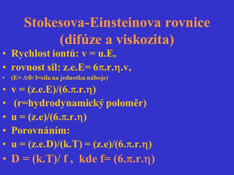 Stokesova-Einsteinova rovnice (difúze a viskozita) Rychlost iontů: v = u.E, rovnost sil: z.e.E= 6 .r. .v, (E=  / l=síla na jednotku náboje) v = (z